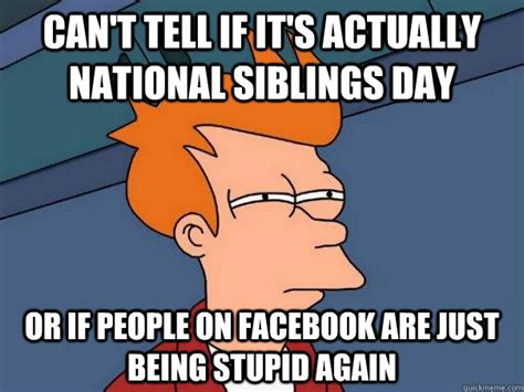 National Siblings Day Meme - can t tell if it s actually national siblings day or if people on facebook are just being stupid