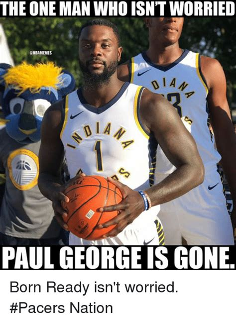 Paul George Memes - the one man who isn t worried paul george is gone born ready isn t worried pacers nation nba