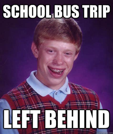 School Trip Meme - school bus trip left behind bad luck brian quickmeme