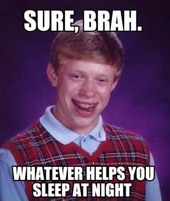 Whatever Memes - meme creator sure brah whatever helps you sleep at night meme generator at memecreator org