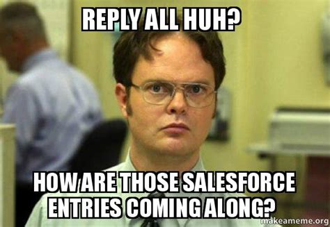 Reply All Meme - reply all huh how are those salesforce entries coming along schrute facts dwight schrute