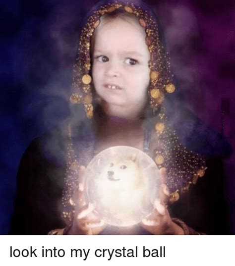 Crystal Ball Meme - look into my crystal ball doge meme on sizzle