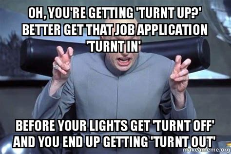 Turnt Up Meme - oh you re getting turnt up better get that job application turnt in before your lights get