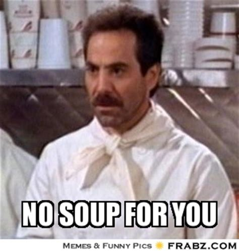 No Soup For You Meme - no soup for you meme generator captionator
