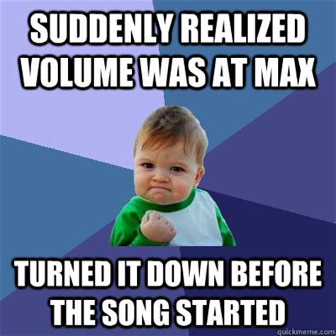 Suddenly Meme - suddenly realized volume was at max turned it down before the song started success kid quickmeme