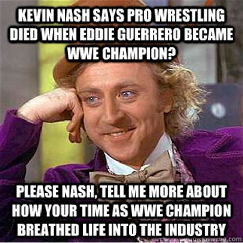 Pro Wrestling Memes - kevin nash says pro wrestling died when eddie guerrero became wwe chion please nash tell me
