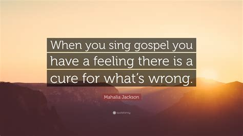 "Possessing a contralto voice, she was referred to as the queen of gospel. Mahalia Jackson Quote: ""When you sing gospel you have a feeling there is a cure for what's wrong ..."