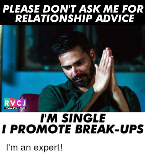 Advice Meme - please don t ask me for relationship advice rvc j wwwrvcjcom i m single i promote break ups i m
