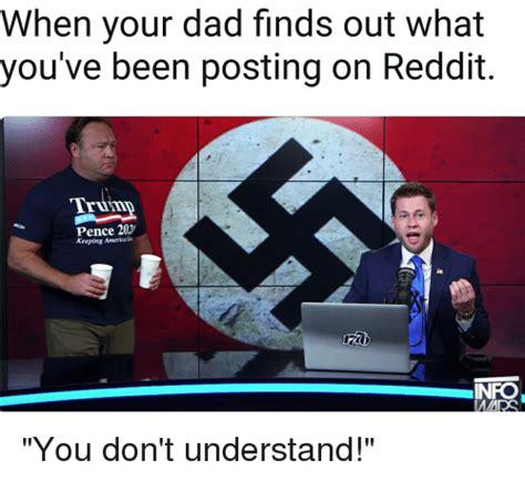 Reddit Dank Memes - when your dad finds out what you ve been posting on reddit triinn pence 202 keeping americag nfo