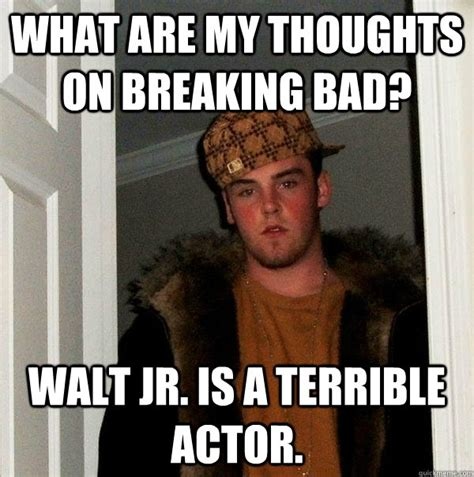 Walt Jr Meme - what are my thoughts on breaking bad walt jr is a terrible actor scumbag steve quickmeme