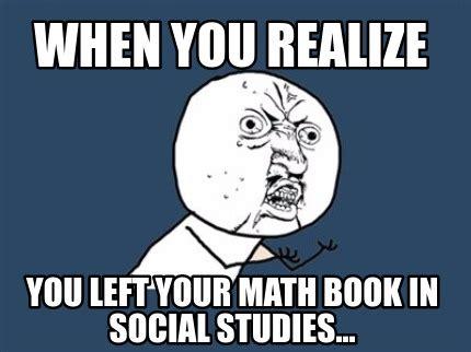 Social Studies Memes - meme creator when you realize you left your math book in social studies meme generator at
