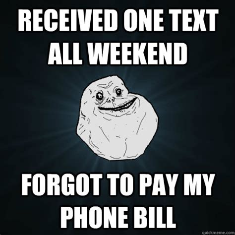 Forgot Phone Meme - received one text all weekend forgot to pay my phone bill forever alone quickmeme