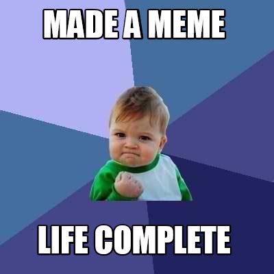 Life Memes - meme creator made a meme life complete meme generator at memecreator org