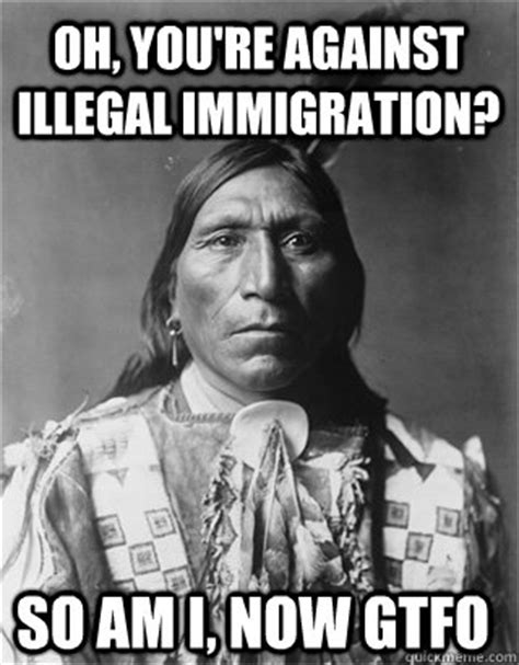 Illegal Immigration Meme - oh you re against illegal immigration so am i now gtfo vengeful native american quickmeme
