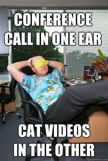 Conference Call Meme - conference call in one ear cat videos in the other lazy employee quickmeme