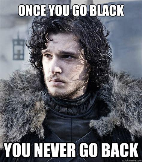 Once You Go Black Meme - once you go black you never go back jon snow quickmeme