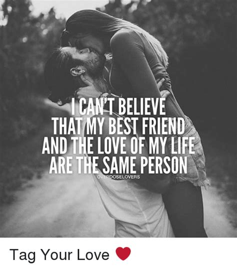 Love Of My Life Meme - icantbelieve that my best friend and the love of my life are the same person overdoselovers tag