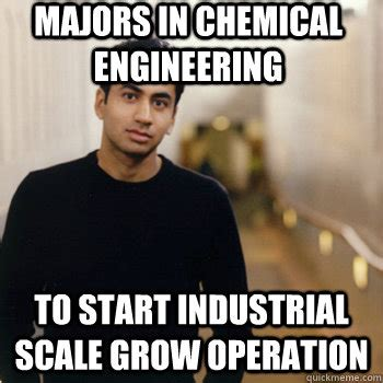 Industrial Engineering Memes - majors in chemical engineering to start industrial scale grow operation straight a stoner