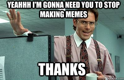You Need To Stop Meme - yeahhh i m gonna need you to stop making memes thanks office space quickmeme