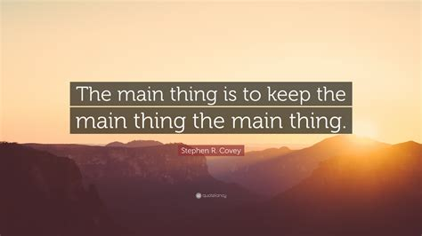 Keep The The by Stephen R Covey Quote The Thing Is To Keep The
