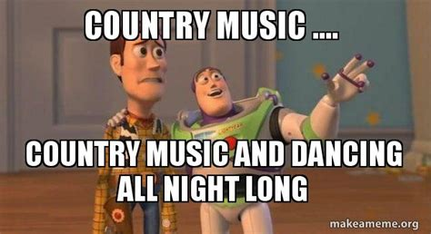 Country Music Memes - country music country music and dancing all night long buzz and woody toy story meme