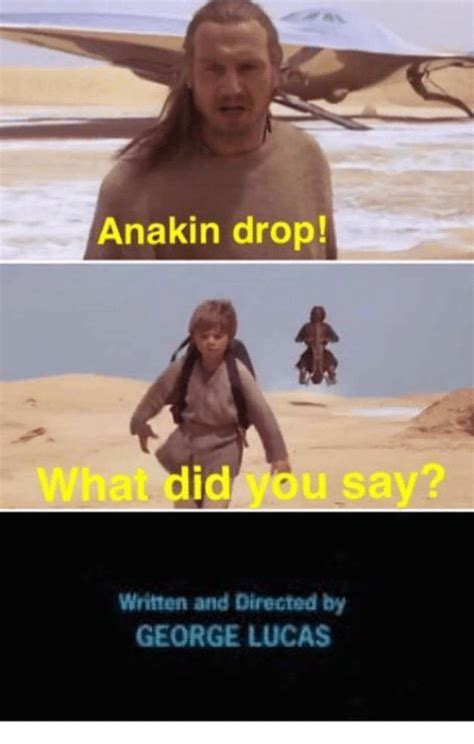 George Lucas Memes - anakin drop u say written and directed by george lucas meme on sizzle