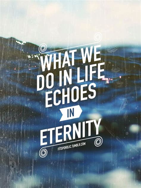 What We Do in Life Echoes in Eternity Quote