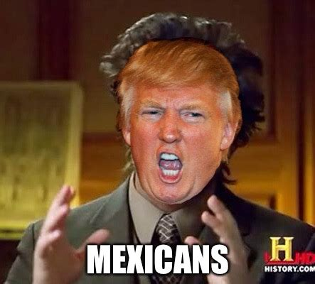 Donald Trump Mexican Memes - donald trump is the new host of ancient aliens imgflip