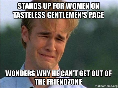 Tasteless Memes - stands up for women on tasteless gentlemen s page wonders why he can t get out of the friendzone