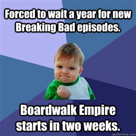 Forced Meme - forced to wait a year for new breaking bad episodes boardwalk empire starts in two weeks
