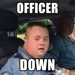 Memes Down Syndrome - officer down syndrome meme generator
