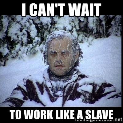 Slave Memes - i can t wait to work like a slave frozen man meme generator