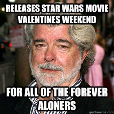 Star Wars Valentine Meme - releases star wars movie valentines weekend for all of the forever aloners good guy george