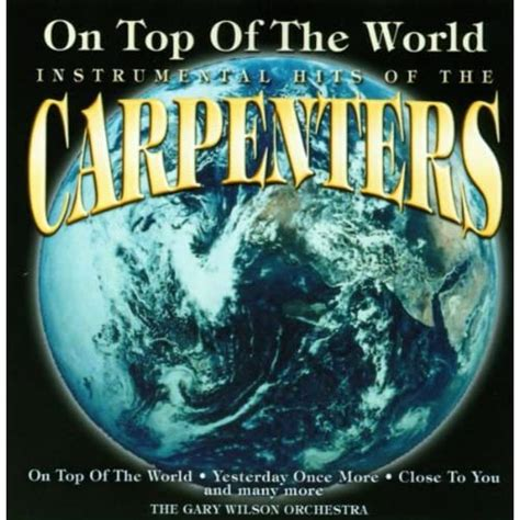 The famous carpenters were one of the leading voaclists in the world of music. On Top Of The World (Instrumental Hits Of The Carpenters) by The Gary Wilson Orchestra on Amazon ...