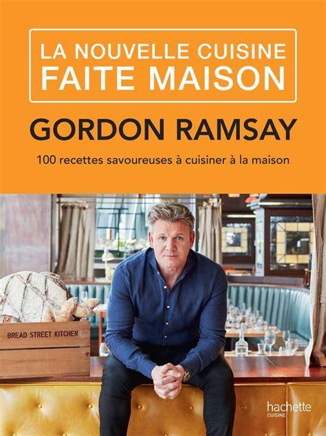 livre cuisine gordon ramsay livre la nouvelle cuisine faite maison 100 recettes