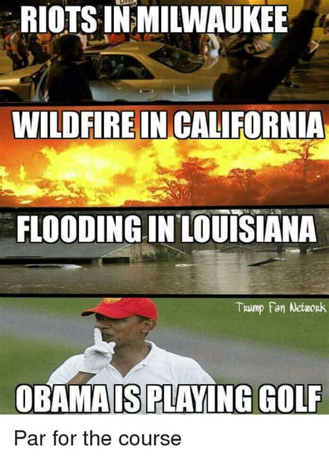 Louisiana Meme - riotsin milwaukee wildfire in california flooding in louisiana trump fan network obamais playing