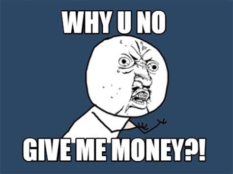 Why U Meme - meme creator why u no give me money meme generator at memecreator org