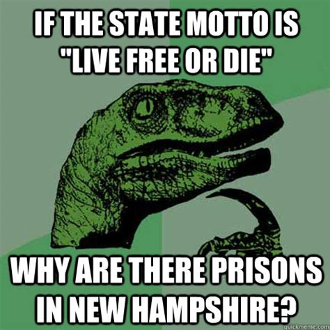 Unh Meme - if the state motto is quot live free or die quot why are there prisons in new hshire philosoraptor