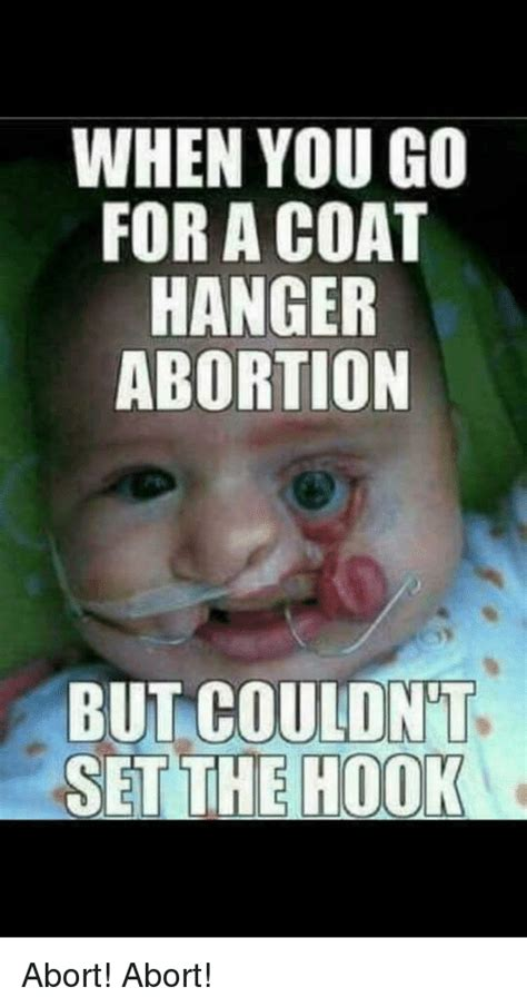 Abortion Meme - when you go for a coat hanger abortion but couldnt set the hoo abortion meme on sizzle