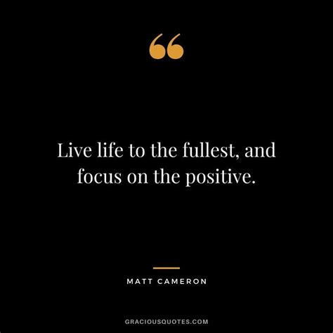 Live life to the fullest, and focus on the positive ...