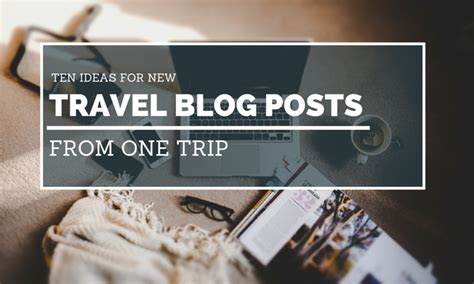 10 Travel Blog Post Ideas For One Trip