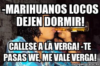Memes De Marihuanos - meme personalizado marihuanos locos dejen dormir callese a la verga te pasas we me vale