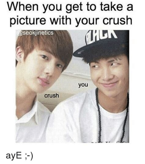 Cute Memes For Your Crush - when you get to take a picture with your crush 2seokjinetics you crush aye crush meme on sizzle