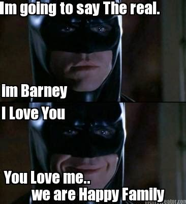 I Love Me Meme - meme creator im going to say the real im barney i love you you love me we are happy family