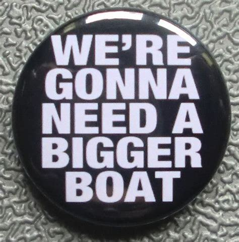 Film Quote We Re Gonna Need A Bigger Boat by Details About We Re Gonna Need A Bigger Boat Funny Badge