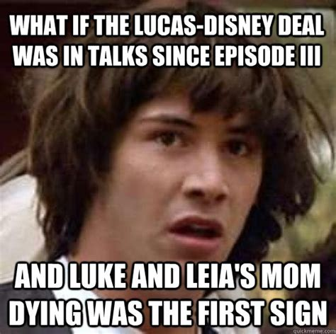 Leia Meme - what if the lucas disney deal was in talks since episode iii and luke and leia s mom dying was
