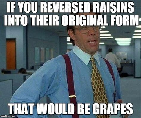 Raisins Meme - that would be great meme imgflip