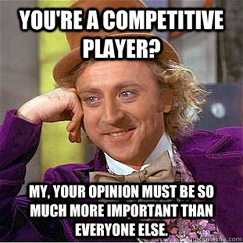 Meme Opinion - you re a competitive player my your opinion must be so much more important than everyone else