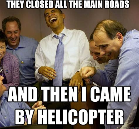 Came Meme - they closed all the main roads and then i came by helicopter laughing obama quickmeme