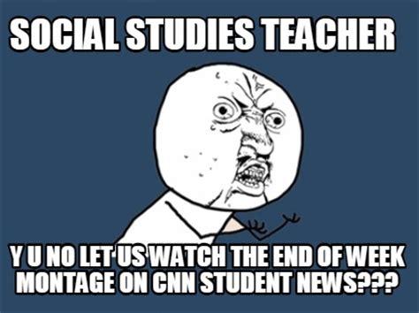 Social Studies Memes - meme creator social studies teacher y u no let us watch the end of week montage on cnn stude